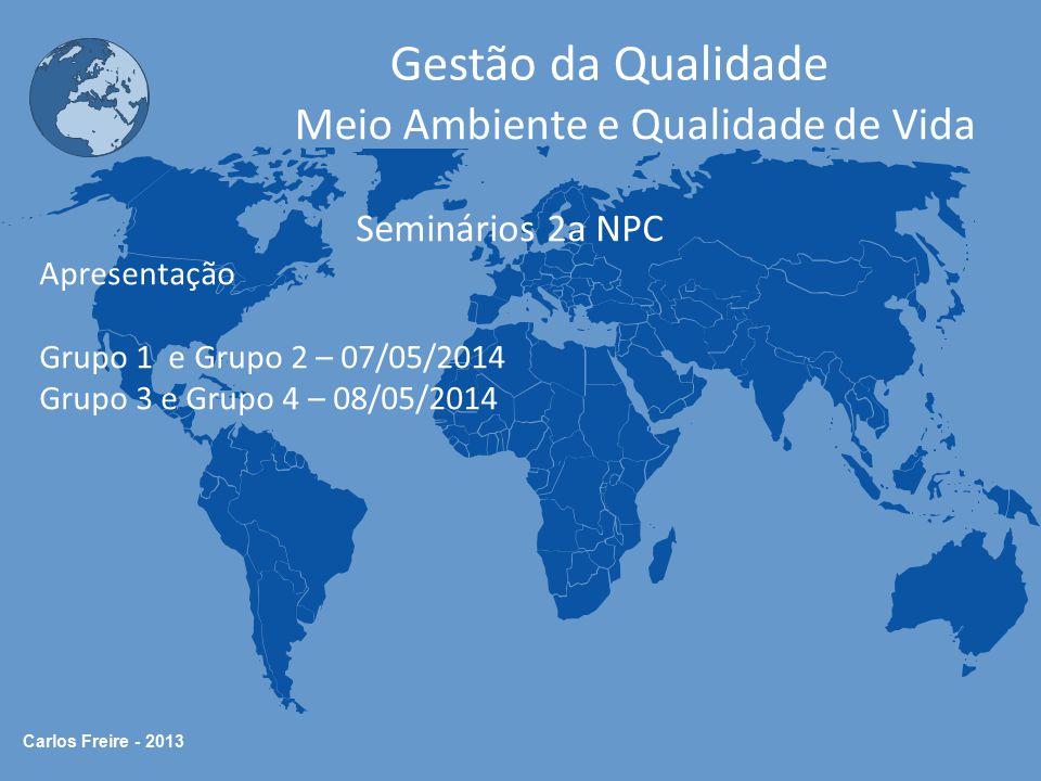 Carlos Freire - 2013 Gestão da Qualidade Meio Ambiente e Qualidade de Vida Seminários 2a NPC Apresentação Grupo 1 e Grupo 2 – 07/05/2014 Grupo 3 e Gru