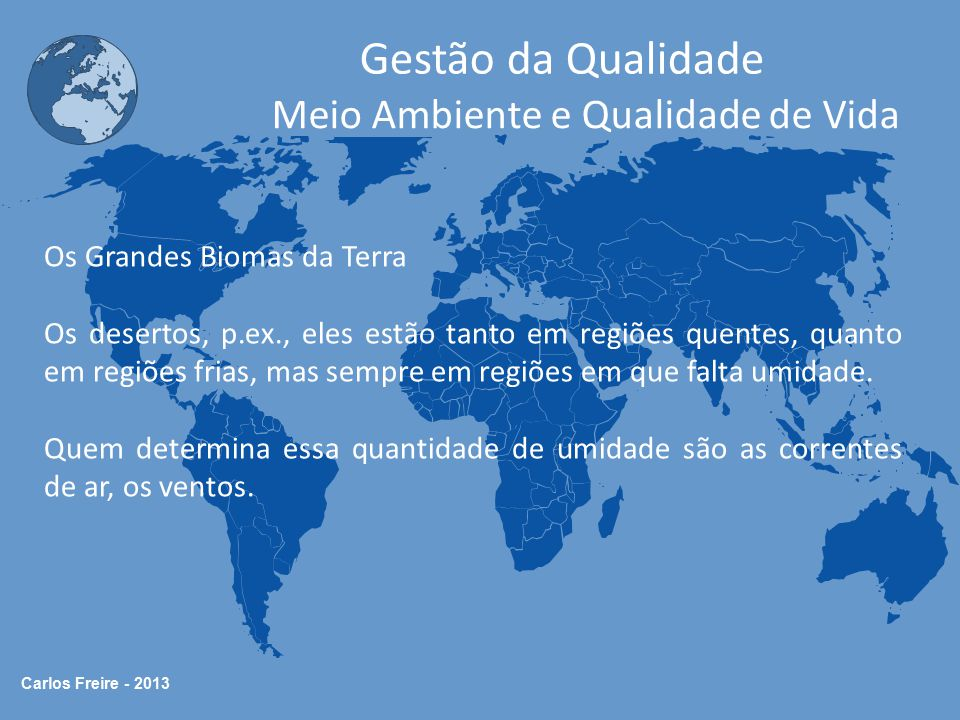 Carlos Freire - 2013 Gestão da Qualidade Meio Ambiente e Qualidade de Vida Os Grandes Biomas da Terra No nordeste brasileiro, p.ex., não chegam correntes de ar carregadas de umidade, daí os períodos de seca.