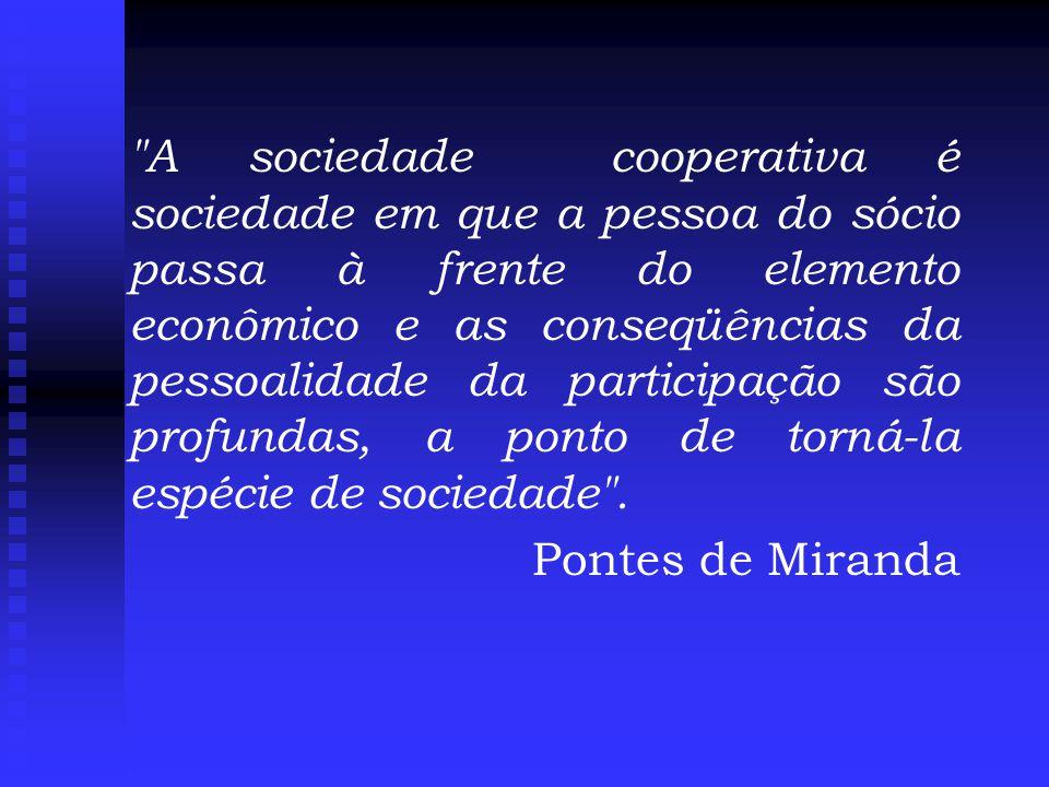 A sociedade cooperativa é sociedade em que a pessoa do sócio passa à frente do elemento econômico e as conseqüências da pessoalidade da participação são profundas, a ponto de torná-la espécie de sociedade .