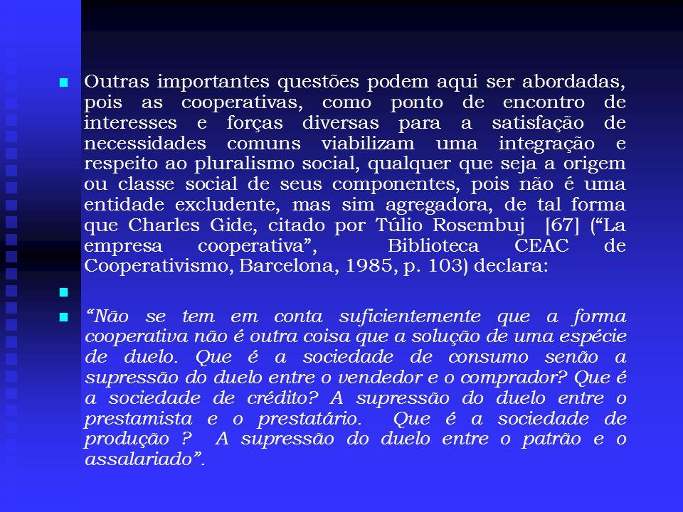   Outras importantes questões podem aqui ser abordadas, pois as cooperativas, como ponto de encontro de interesses e forças diversas para a satisfação de necessidades comuns viabilizam uma integração e respeito ao pluralismo social, qualquer que seja a origem ou classe social de seus componentes, pois não é uma entidade excludente, mas sim agregadora, de tal forma que Charles Gide, citado por Túlio Rosembuj [67] ( La empresa cooperativa , Biblioteca CEAC de Cooperativismo, Barcelona, 1985, p.