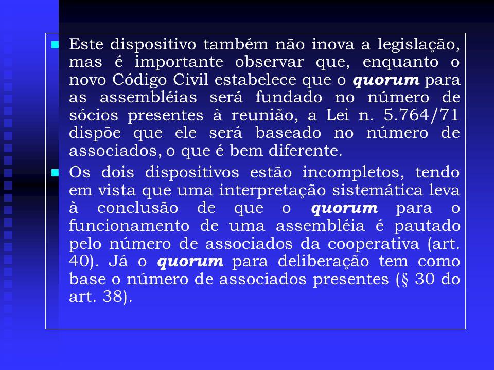   Este dispositivo também não inova a legislação, mas é importante observar que, enquanto o novo Código Civil estabelece que o quorum para as assembléias será fundado no número de sócios presentes à reunião, a Lei n.