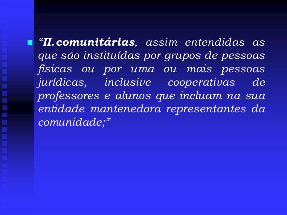   II.comunitárias, assim entendidas as que são instituídas por grupos de pessoas físicas ou por uma ou mais pessoas jurídicas, inclusive cooperativas de professores e alunos que incluam na sua entidade mantenedora representantes da comunidade;