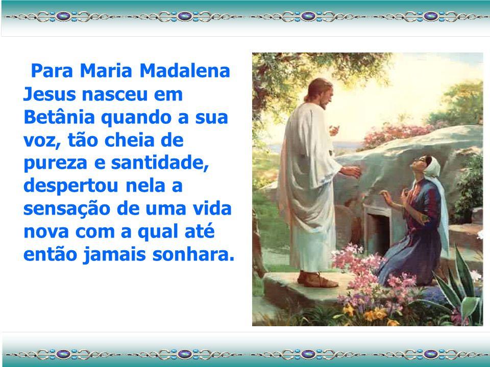 Para Maria Madalena Jesus nasceu em Betânia quando a sua voz, tão cheia de pureza e santidade, despertou nela a sensação de uma vida nova com a qual até então jamais sonhara.