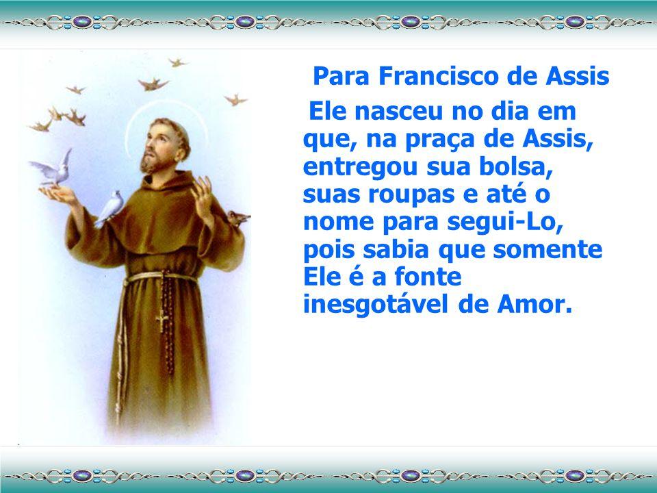 Para Francisco de Assis Ele nasceu no dia em que, na praça de Assis, entregou sua bolsa, suas roupas e até o nome para segui-Lo, pois sabia que somente Ele é a fonte inesgotável de Amor.