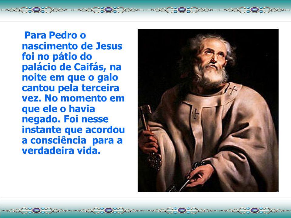 Para Pedro o nascimento de Jesus foi no pátio do palácio de Caifás, na noite em que o galo cantou pela terceira vez.