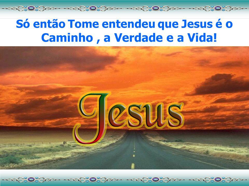 Só então Tome entendeu que Jesus é o Caminho, a Verdade e a Vida!