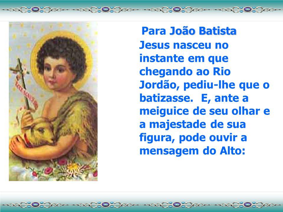 João Batista Para João Batista Jesus nasceu no instante em que chegando ao Rio Jordão, pediu-lhe que o batizasse.