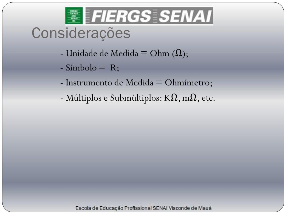 Considerações - Unidade de Medida = Ohm ( Ω ); - Símbolo = R; - Instrumento de Medida = Ohmímetro; - Múltiplos e Submúltiplos: K Ω, m Ω, etc.