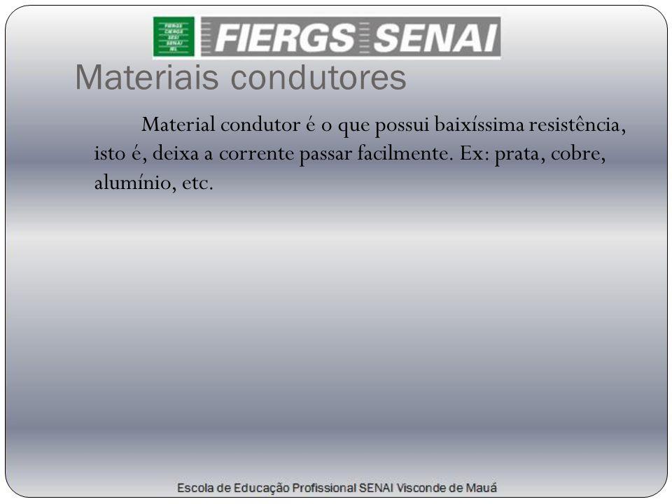 Materiais condutores Material condutor é o que possui baixíssima resistência, isto é, deixa a corrente passar facilmente. Ex: prata, cobre, alumínio,