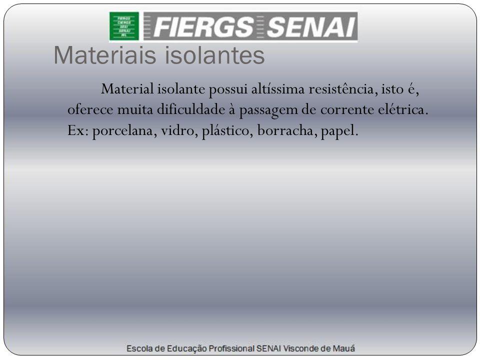 Materiais isolantes Material isolante possui altíssima resistência, isto é, oferece muita dificuldade à passagem de corrente elétrica. Ex: porcelana,