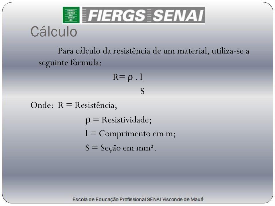 Cálculo Para cálculo da resistência de um material, utiliza-se a seguinte fórmula: R= ρ. l S Onde: R = Resistência; ρ = Resistividade; l = Comprimento