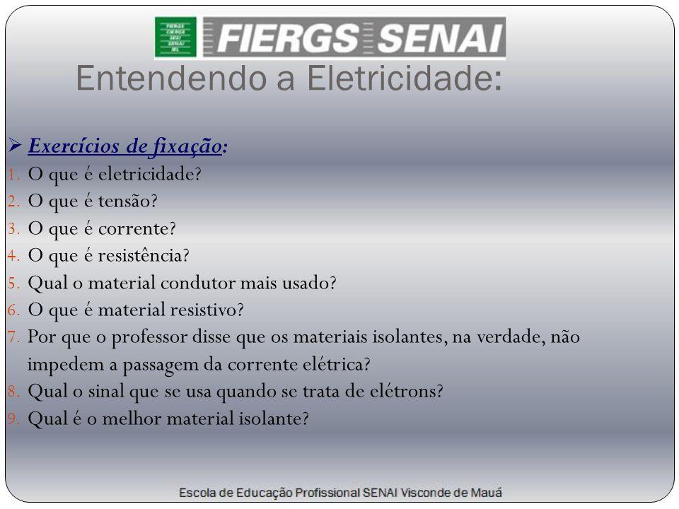 Entendendo a Eletricidade:  Exercícios de fixação: 1. O que é eletricidade? 2. O que é tensão? 3. O que é corrente? 4. O que é resistência? 5. Qual o