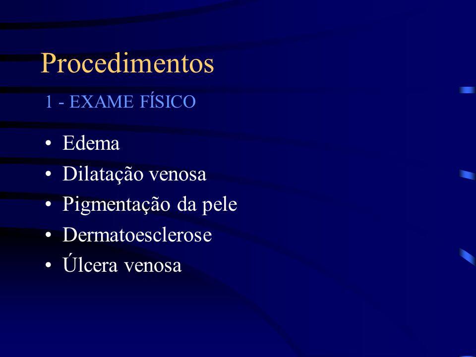 Procedimentos •Edema •Dilatação venosa •Pigmentação da pele •Dermatoesclerose •Úlcera venosa 1 - EXAME FÍSICO