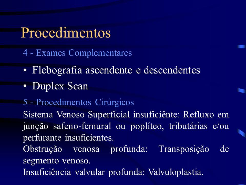 Procedimentos •Flebografia ascendente e descendentes •Duplex Scan 4 - Exames Complementares 5 - Procedimentos Cirúrgicos Sistema Venoso Superficial insuficiênte: Refluxo em junção safeno-femural ou poplíteo, tributárias e/ou perfurante insuficientes.