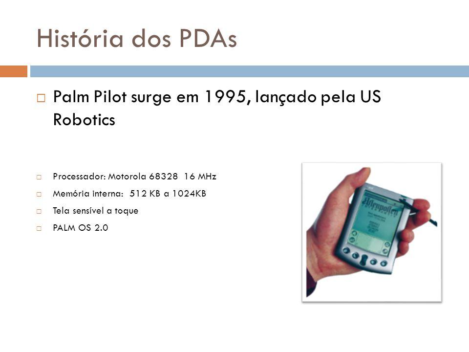 História dos PDAs  Palm Pilot surge em 1995, lançado pela US Robotics  Processador: Motorola 68328 16 MHz  Memória interna: 512 KB a 1024KB  Tela