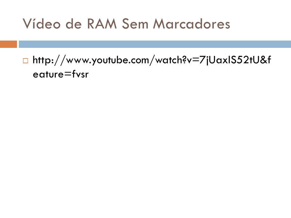 Vídeo de RAM Sem Marcadores  http://www.youtube.com/watch?v=7jUaxlS52tU&f eature=fvsr