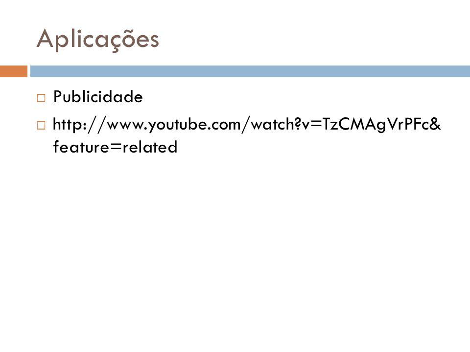 Aplicações  Publicidade  http://www.youtube.com/watch?v=TzCMAgVrPFc& feature=related