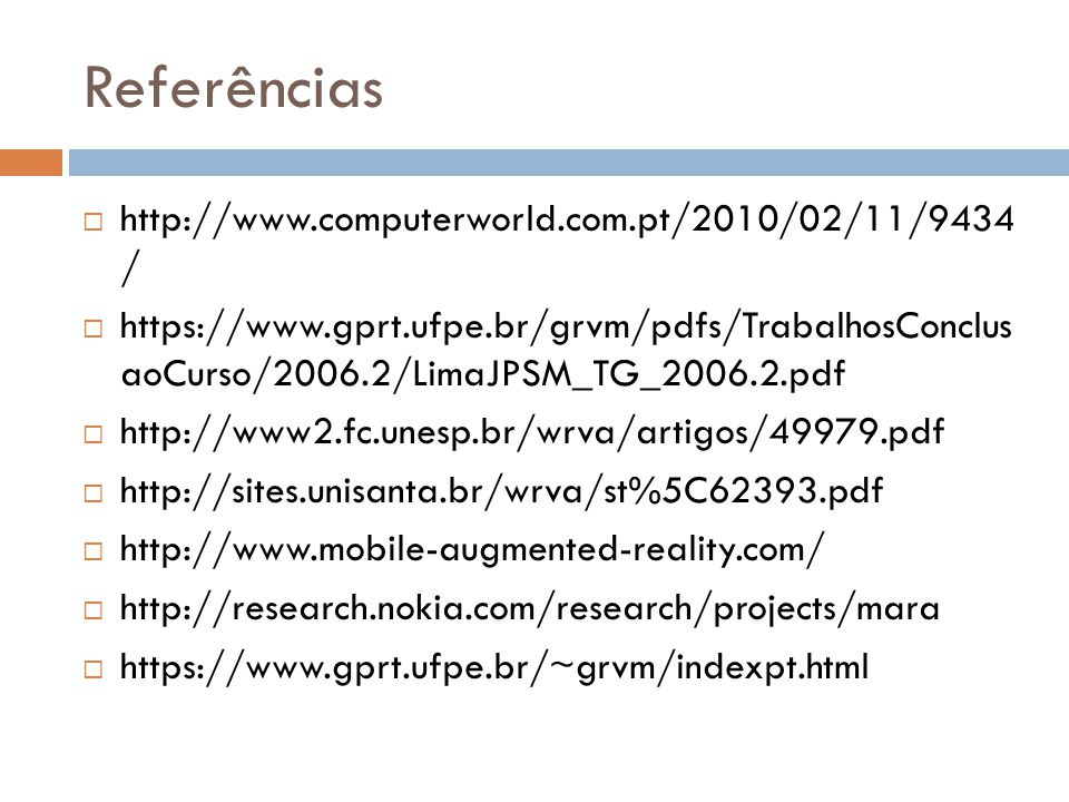Referências  http://www.computerworld.com.pt/2010/02/11/9434 /  https://www.gprt.ufpe.br/grvm/pdfs/TrabalhosConclus aoCurso/2006.2/LimaJPSM_TG_2006.2.pdf  http://www2.fc.unesp.br/wrva/artigos/49979.pdf  http://sites.unisanta.br/wrva/st%5C62393.pdf  http://www.mobile-augmented-reality.com/  http://research.nokia.com/research/projects/mara  https://www.gprt.ufpe.br/~grvm/indexpt.html