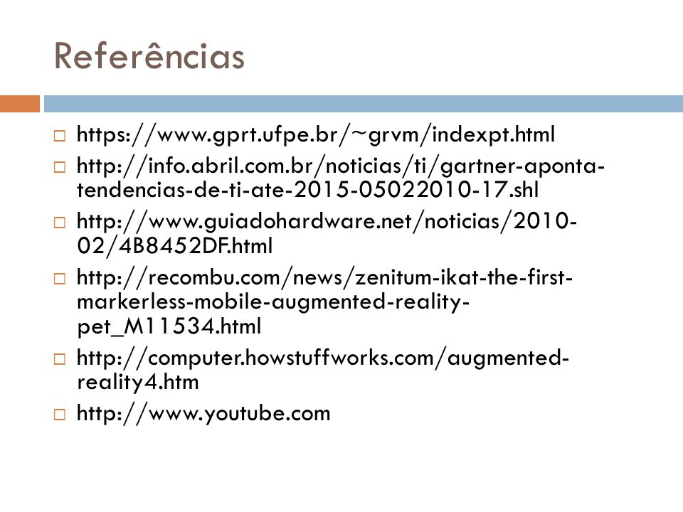Referências  https://www.gprt.ufpe.br/~grvm/indexpt.html  http://info.abril.com.br/noticias/ti/gartner-aponta- tendencias-de-ti-ate-2015-05022010-17.shl  http://www.guiadohardware.net/noticias/2010- 02/4B8452DF.html  http://recombu.com/news/zenitum-ikat-the-first- markerless-mobile-augmented-reality- pet_M11534.html  http://computer.howstuffworks.com/augmented- reality4.htm  http://www.youtube.com