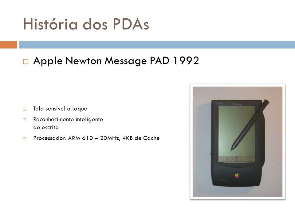 História dos PDAs  Apple Newton Message PAD 1992  Tela sensível a toque  Reconhecimento inteligente de escrita  Processador: ARM 610 – 20MHz, 4KB
