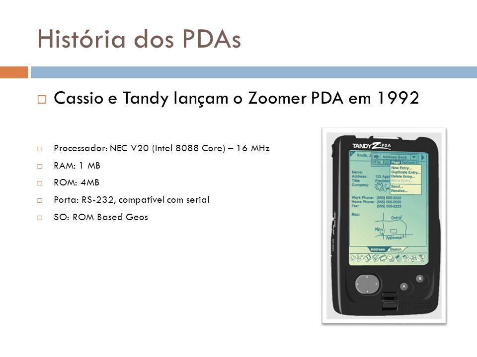 História dos PDAs  Cassio e Tandy lançam o Zoomer PDA em 1992  Processador: NEC V20 (Intel 8088 Core) – 16 MHz  RAM: 1 MB  ROM: 4MB  Porta: RS-23