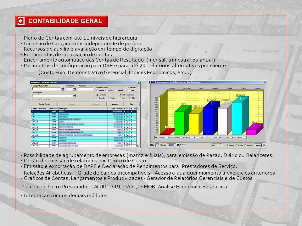 · Plano de Contas com até 11 níveis de hierarquia · Inclusão de Lançamentos independente de período · Recursos de auxílio e avaliação em tempo de digitação · Ferramentas de conciliação de contas · Encerramento automático das Contas de Resultado (mensal, trimestral ou anual) · Parâmetros de configuração para DRE e para até 20 relatórios alternativos por cliente · Relações Alfabéticas · Grade de Saldos Incompatíveis · Acesso a qualquer momento à exercícios anteriores · Gráficos de Contas, Lançamentos e Produtividades · Gerador de Relatórios Gerenciais e de Custos.Cálculo do Lucro Presumido.