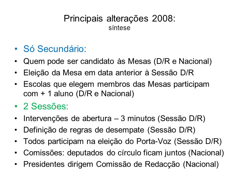 Principais alterações 2008: síntese •Só Secundário: •Quem pode ser candidato às Mesas (D/R e Nacional) •Eleição da Mesa em data anterior à Sessão D/R •Escolas que elegem membros das Mesas participam com + 1 aluno (D/R e Nacional) •2 Sessões: •Intervenções de abertura – 3 minutos (Sessão D/R) •Definição de regras de desempate (Sessão D/R) •Todos participam na eleição do Porta-Voz (Sessão D/R) •Comissões: deputados do círculo ficam juntos (Nacional) •Presidentes dirigem Comissão de Redacção (Nacional)