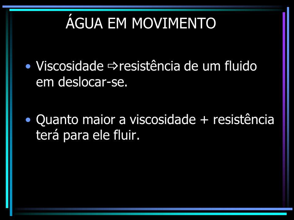 ÁGUA EM MOVIMENTO •Viscosidade  resistência de um fluido em deslocar-se. •Quanto maior a viscosidade + resistência terá para ele fluir.