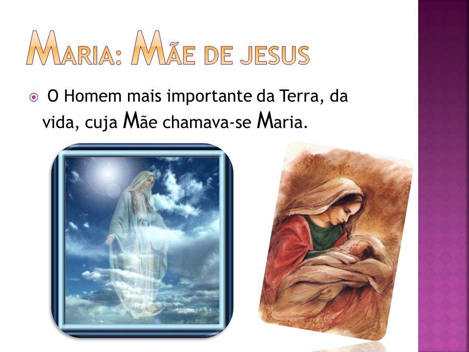  O Homem mais importante da Terra, da vida, cuja M ãe chamava-se M aria.