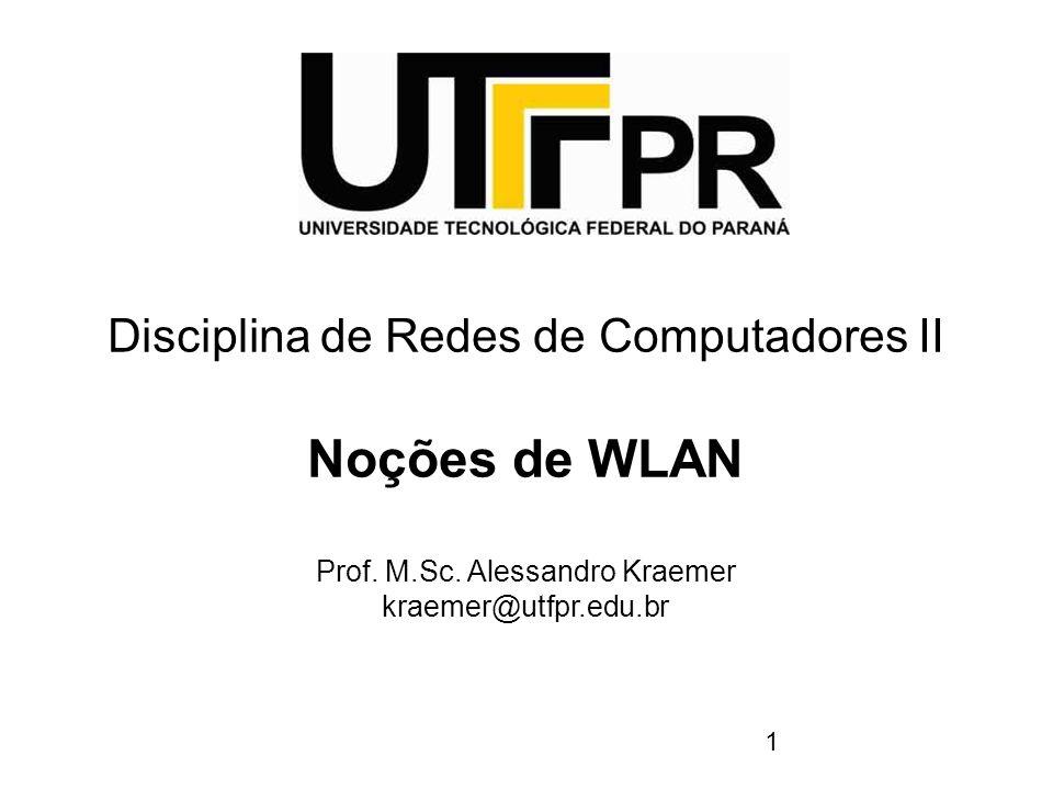 1 Disciplina de Redes de Computadores II Noções de WLAN Prof. M.Sc. Alessandro Kraemer kraemer@utfpr.edu.br