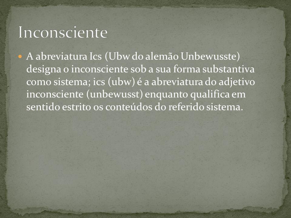  A abreviatura Ics (Ubw do alemão Unbewusste) designa o inconsciente sob a sua forma substantiva como sistema; ics (ubw) é a abreviatura do adjetivo