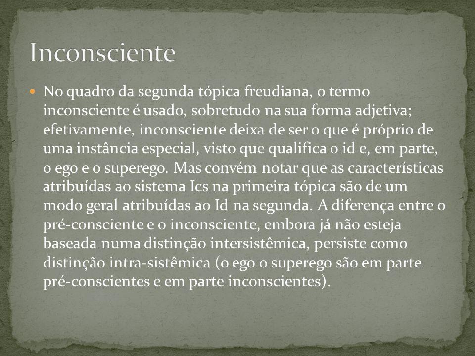  No quadro da segunda tópica freudiana, o termo inconsciente é usado, sobretudo na sua forma adjetiva; efetivamente, inconsciente deixa de ser o que