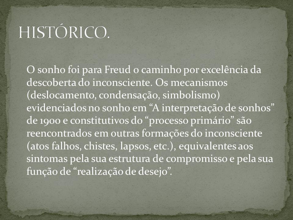 O sonho foi para Freud o caminho por excelência da descoberta do inconsciente. Os mecanismos (deslocamento, condensação, simbolismo) evidenciados no s