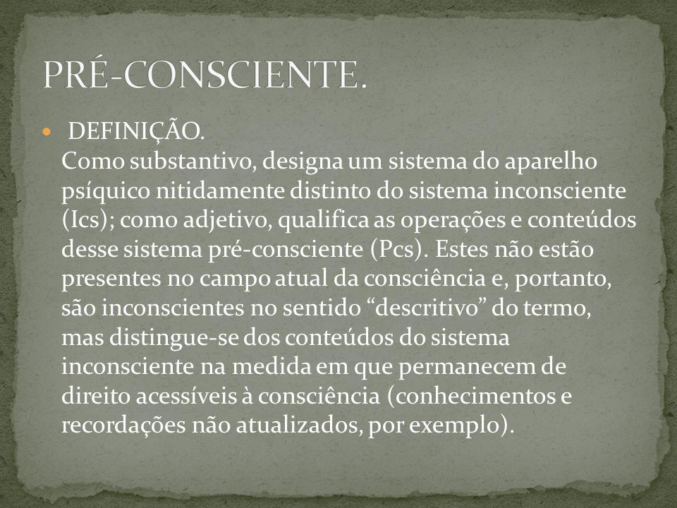  DEFINIÇÃO. Como substantivo, designa um sistema do aparelho psíquico nitidamente distinto do sistema inconsciente (Ics); como adjetivo, qualifica as