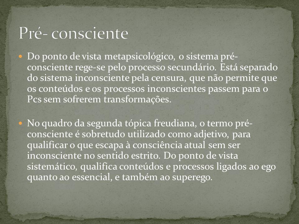  Do ponto de vista metapsicológico, o sistema pré- consciente rege-se pelo processo secundário. Está separado do sistema inconsciente pela censura, q