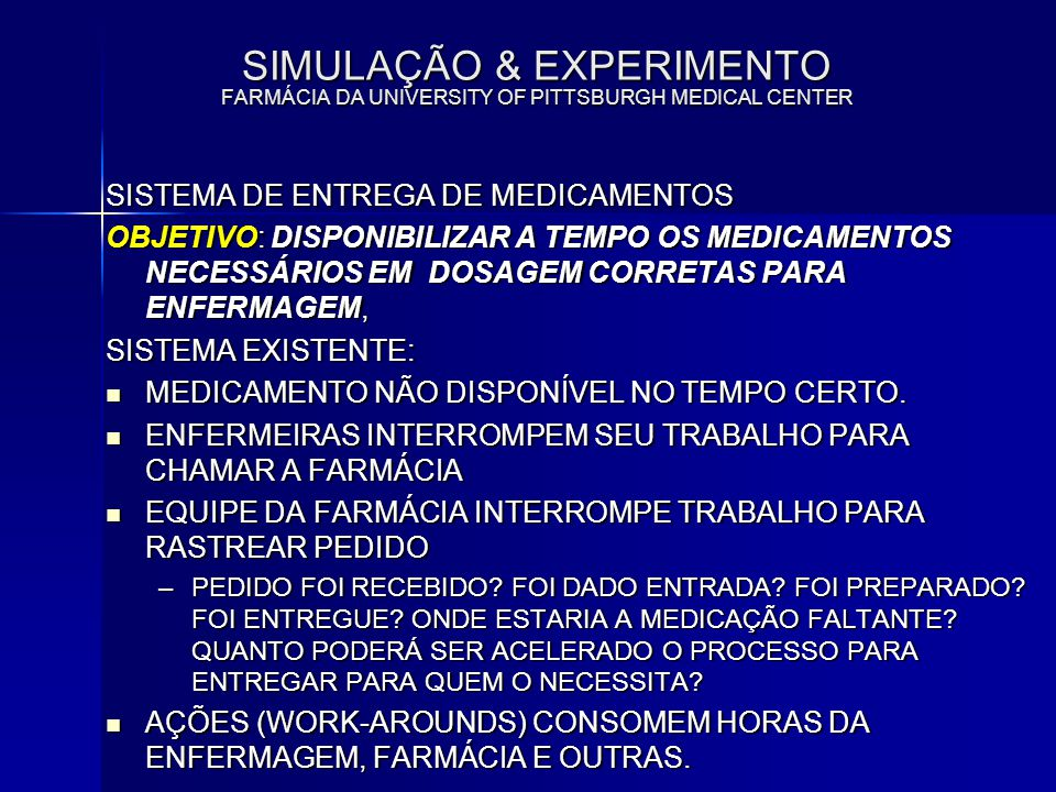 SIMULAÇÃO & EXPERIMENTO FARMÁCIA DA UNIVERSITY OF PITTSBURGH MEDICAL CENTER SISTEMA DE ENTREGA DE MEDICAMENTOS OBJETIVO: DISPONIBILIZAR A TEMPO OS MED