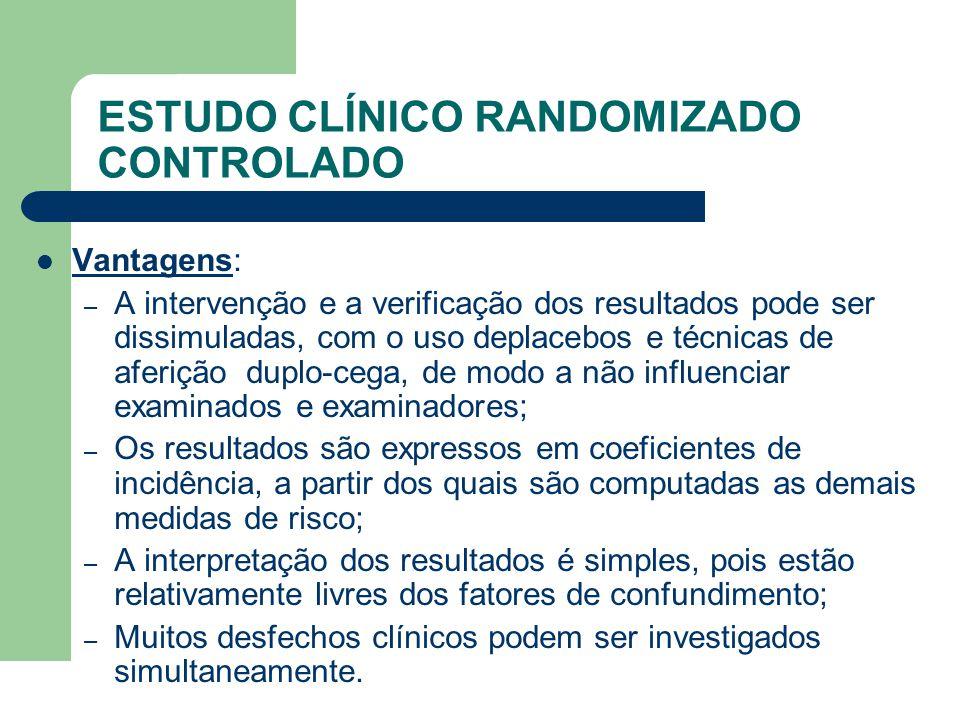 ESTUDO CLÍNICO RANDOMIZADO CONTROLADO  Vantagens: – A intervenção e a verificação dos resultados pode ser dissimuladas, com o uso deplacebos e técnic