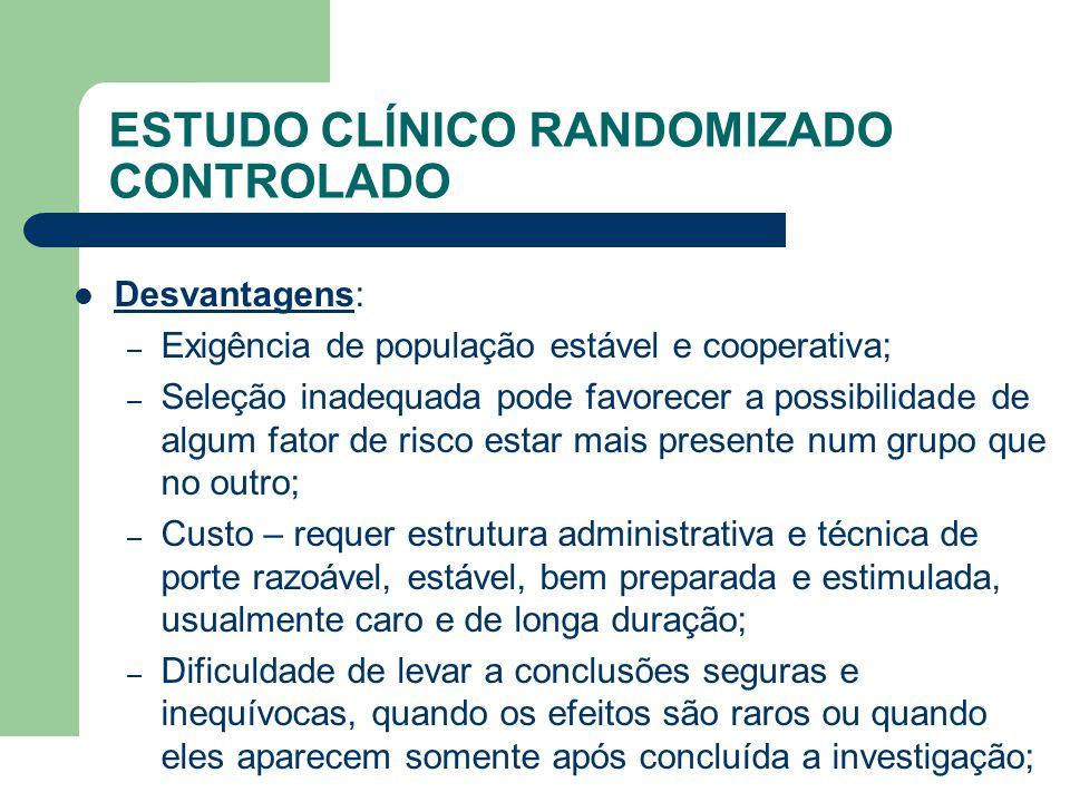 ESTUDO CLÍNICO RANDOMIZADO CONTROLADO  Desvantagens: – Exigência de população estável e cooperativa; – Seleção inadequada pode favorecer a possibilid
