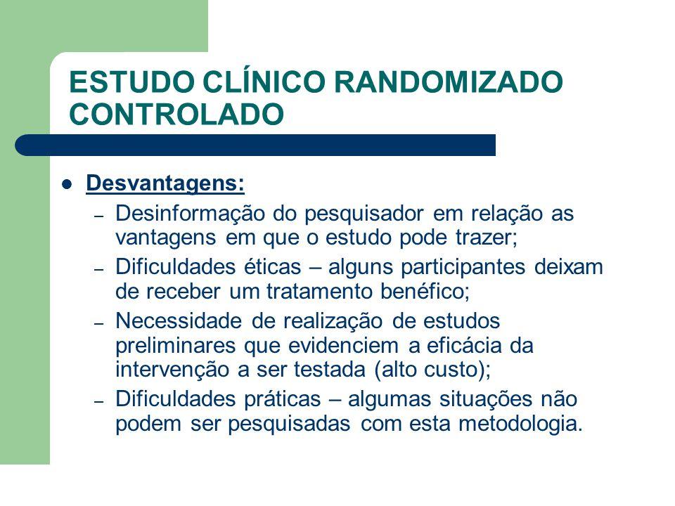 ESTUDO CLÍNICO RANDOMIZADO CONTROLADO  Desvantagens: – Desinformação do pesquisador em relação as vantagens em que o estudo pode trazer; – Dificuldad