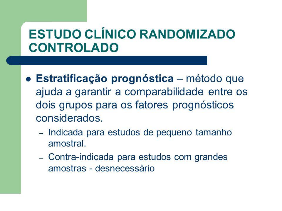 ESTUDO CLÍNICO RANDOMIZADO CONTROLADO  Estratificação prognóstica – método que ajuda a garantir a comparabilidade entre os dois grupos para os fatore