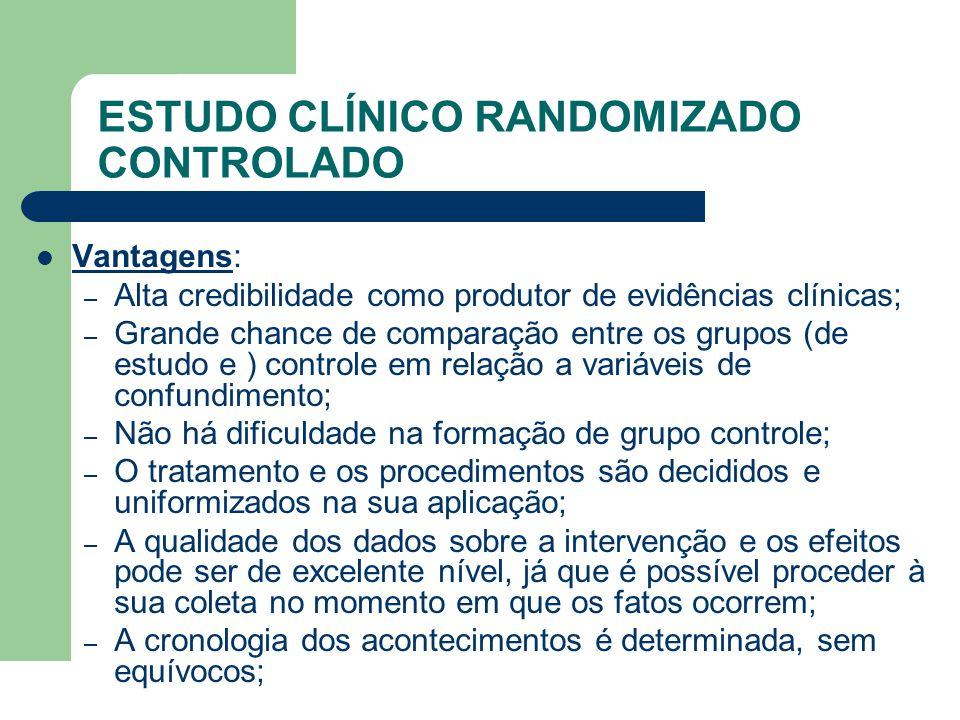 ESTUDO CLÍNICO RANDOMIZADO CONTROLADO  Vantagens: – Alta credibilidade como produtor de evidências clínicas; – Grande chance de comparação entre os g