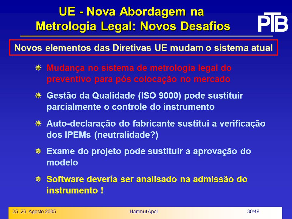 Hartmut Apel 39/48 25.-26. Agosto 2005 UE - Nova Abordagem na Metrologia Legal: Novos Desafios  Mudança no sistema de metrologia legal do preventivo