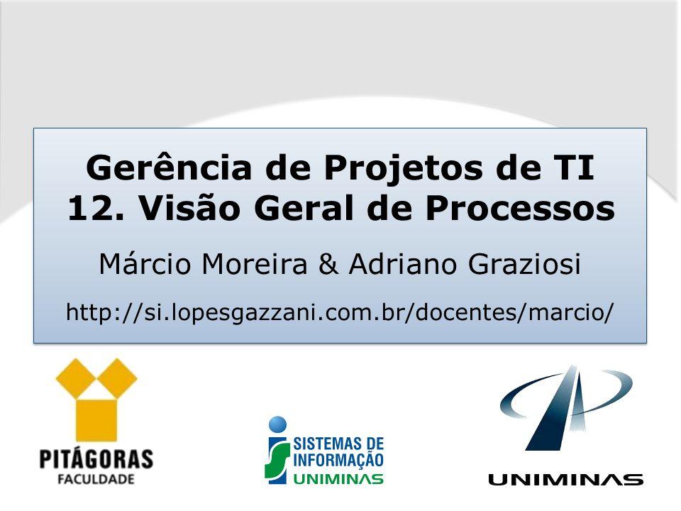 Gerência de Projetos de TI 12. Visão Geral de Processos Márcio Moreira & Adriano Graziosi http://si.lopesgazzani.com.br/docentes/marcio/