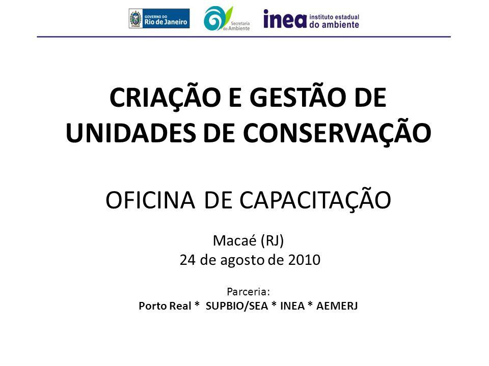CRIAÇÃO E GESTÃO DE UNIDADES DE CONSERVAÇÃO OFICINA DE CAPACITAÇÃO Macaé (RJ) 24 de agosto de 2010 Parceria: Porto Real * SUPBIO/SEA * INEA * AEMERJ