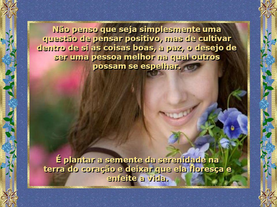 Inversamente, aquele que carrega consigo a paz interior e o desejo de ser feliz verá flores até nos desertos mais ermos. E ele as colherá, com certeza