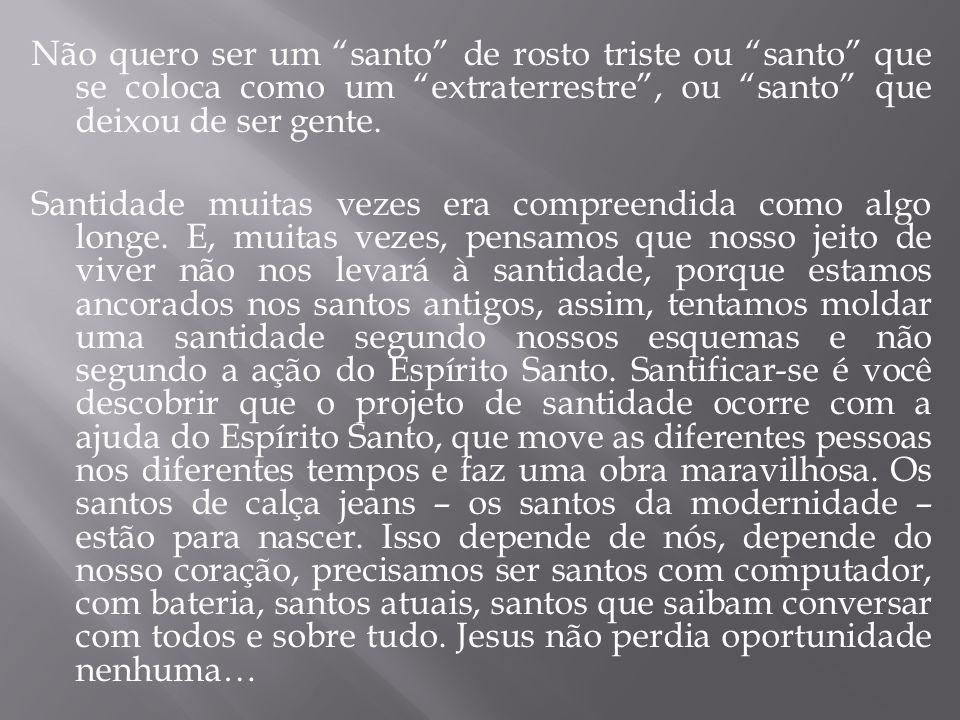 """Não quero ser um """"santo"""" de rosto triste ou """"santo"""" que se coloca como um """"extraterrestre"""", ou """"santo"""" que deixou de ser gente. Santidade muitas vezes"""