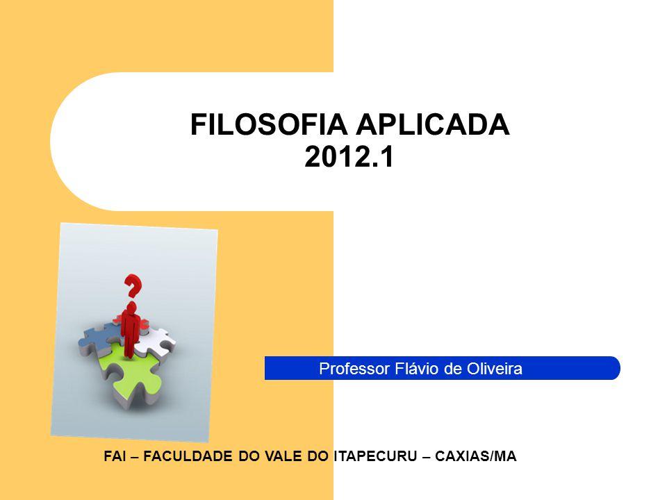 FILOSOFIA APLICADA 2012.1 Professor Flávio de Oliveira FAI – FACULDADE DO VALE DO ITAPECURU – CAXIAS/MA