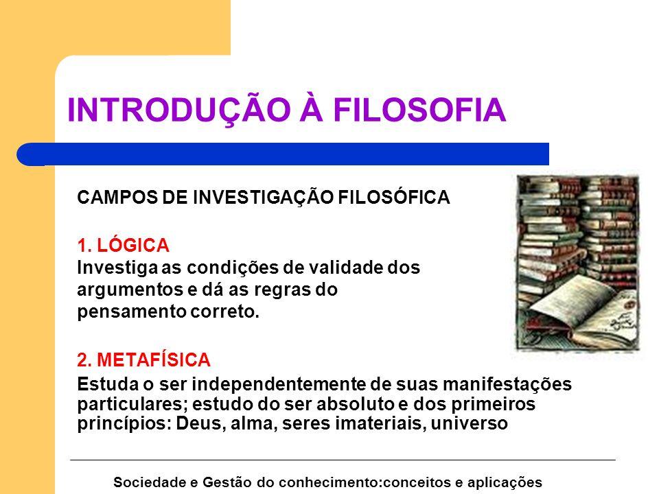 CAMPOS DE INVESTIGAÇÃO FILOSÓFICA 1. LÓGICA Investiga as condições de validade dos argumentos e dá as regras do pensamento correto. 2. METAFÍSICA Estu