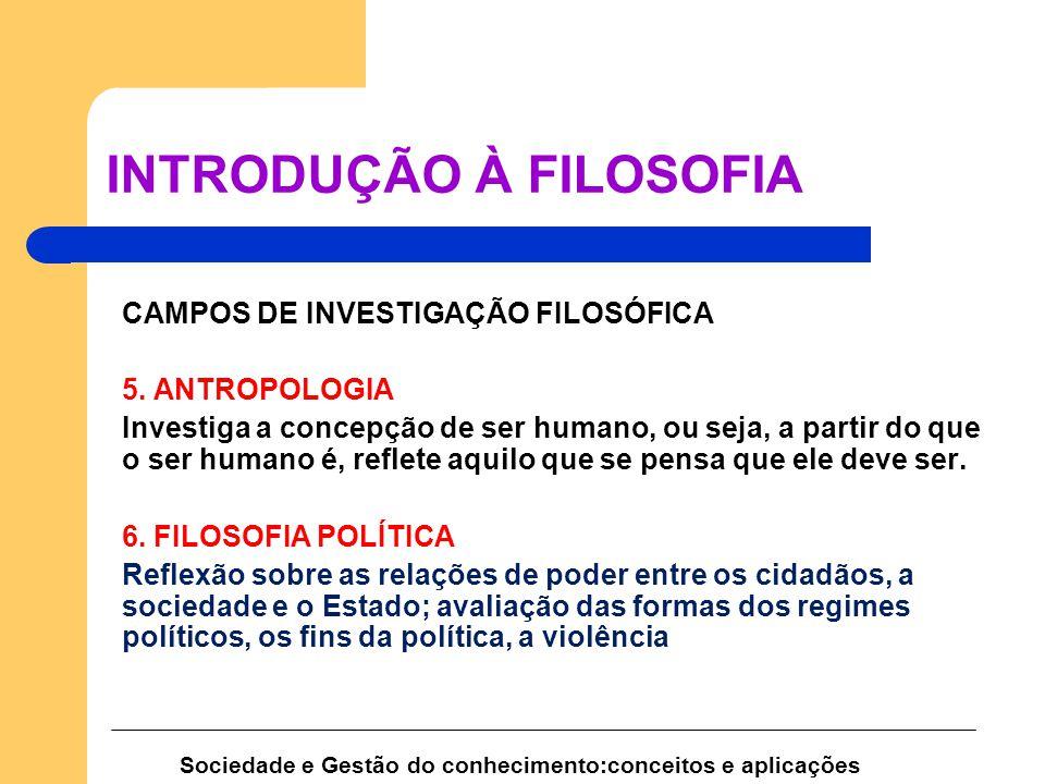 Sociedade e Gestão do conhecimento:conceitos e aplicações INTRODUÇÃO À FILOSOFIA CAMPOS DE INVESTIGAÇÃO FILOSÓFICA 5. ANTROPOLOGIA Investiga a concepç
