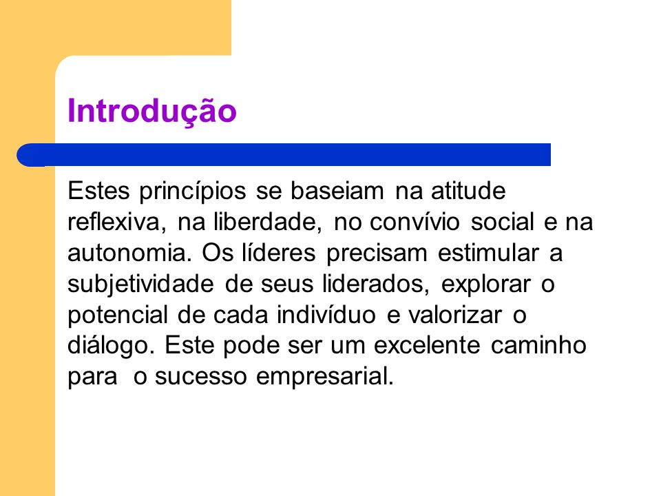 Introdução Estes princípios se baseiam na atitude reflexiva, na liberdade, no convívio social e na autonomia. Os líderes precisam estimular a subjetiv